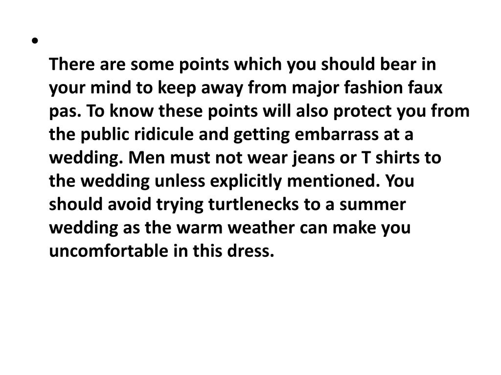 There are some points which you should bear in your mind to keep away from major fashion faux pas. To know these points will also protect you from the public ridicule and getting embarrass at a wedding. Men must not wear jeans or T shirts to the wedding unless explicitly mentioned. You should avoid trying turtlenecks to a summer wedding as the warm weather can make you uncomfortable in this dress.