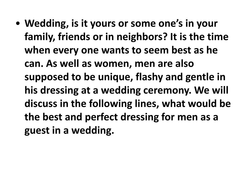 Wedding, is it yours or some one's in your family, friends or in neighbors? It is the time when every one wants to seem best as he can. As well as women, men are also supposed to be unique, flashy and gentle in his dressing at a wedding ceremony. We will discuss in the following lines, what would be the best and perfect dressing for men as a guest in a wedding.