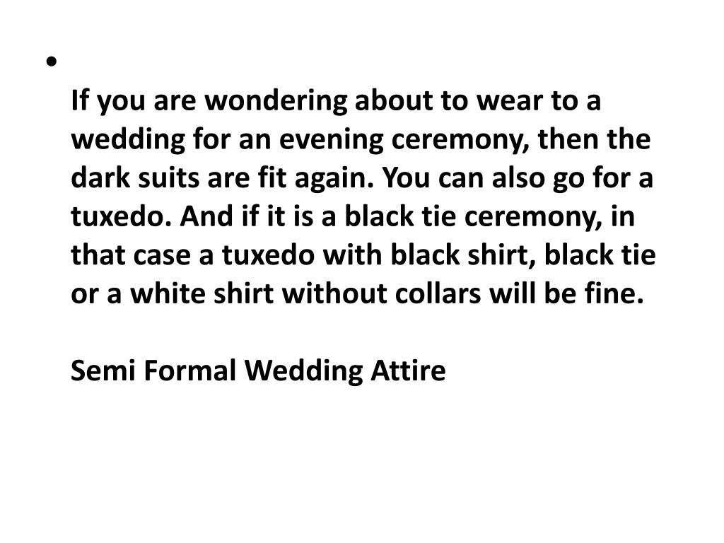 If you are wondering about to wear to a wedding for an evening ceremony, then the dark suits are fit again. You can also go for a tuxedo. And if it is a black tie ceremony, in that case a tuxedo with black shirt, black tie or a white shirt without collars will be fine.