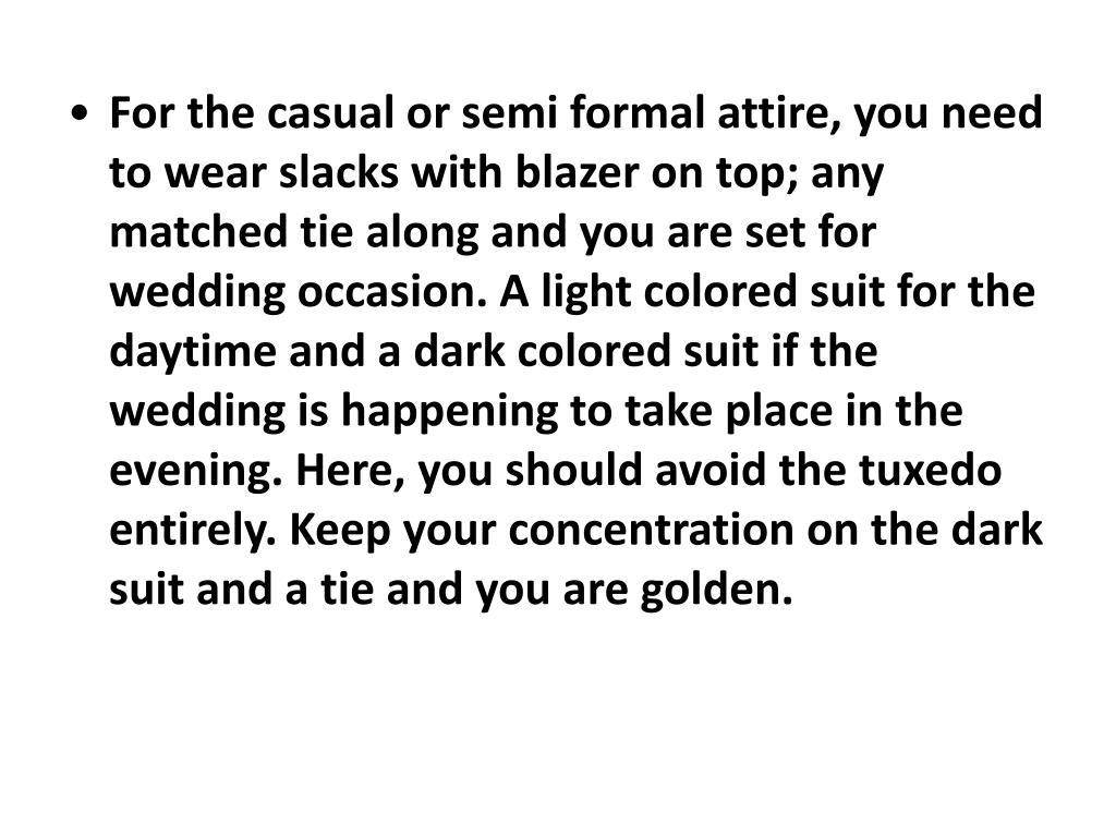 For the casual orsemi formal attire, you need to wear slacks with blazer on top; any matched tie along and you are set for wedding occasion. A light colored suit for the daytime and a dark colored suit if the wedding is happening to take place in the evening. Here, you should avoid the tuxedo entirely. Keep your concentration on the dark suit and a tie and you are golden.
