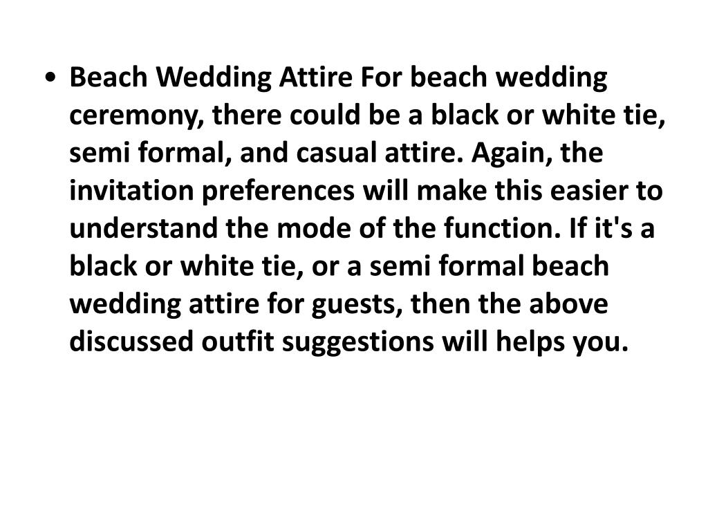 Beach Wedding Attire For beach wedding ceremony, there could be a black or white tie, semi formal, and casual attire. Again, the invitation preferences will make this easier to understand the mode of the function. If it's a black or white tie, or a semi formalbeach wedding attire for guests, then the above discussed outfit suggestions will helps you.