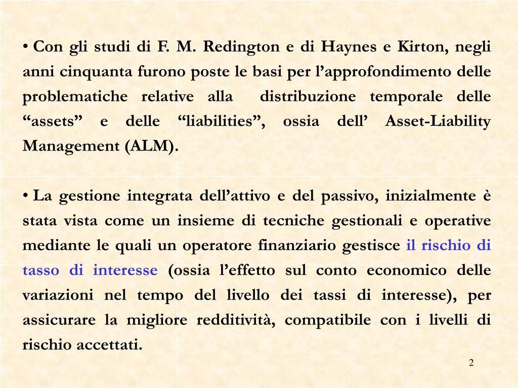 """Con gli studi di F. M. Redington e di Haynes e Kirton, negli anni cinquanta furono poste le basi per l'approfondimento delle problematiche relative alla  distribuzione temporale delle """"assets"""" e delle """"liabilities"""", ossia dell' Asset-Liability Management (ALM)."""