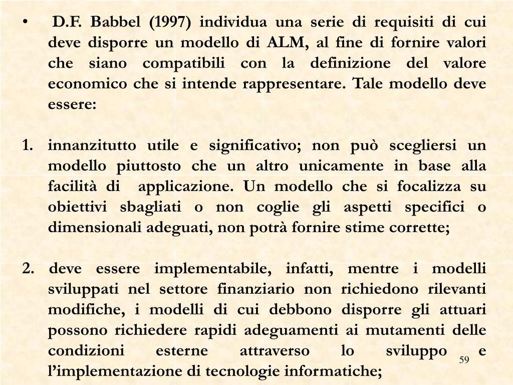 D.F. Babbel (1997) individua una serie di requisiti di cui deve disporre un modello di ALM, al fine di fornire valori che siano compatibili con la definizione del valore economico che si intende rappresentare. Tale modello deve essere: