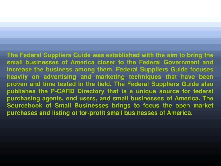 The Federal Suppliers Guide was established with the aim to bring the small businesses of America cl...