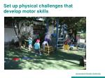 set up physical challenges that develop motor skills