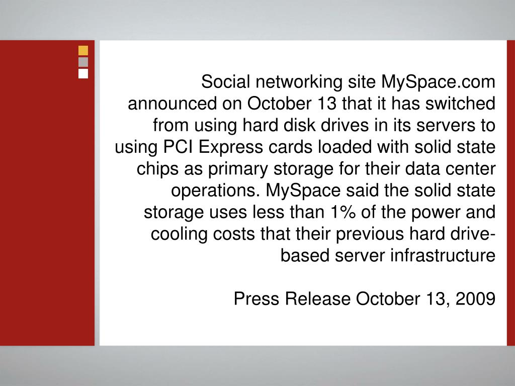 Social networking site MySpace.com announced on October 13 that it has switched from using hard disk drives in its servers to using PCI Express cards loaded with solid state chips as primary storage for their data center operations. MySpace said the solid state storage uses less than 1% of the power and cooling costs that their previous hard drive-based server infrastructure
