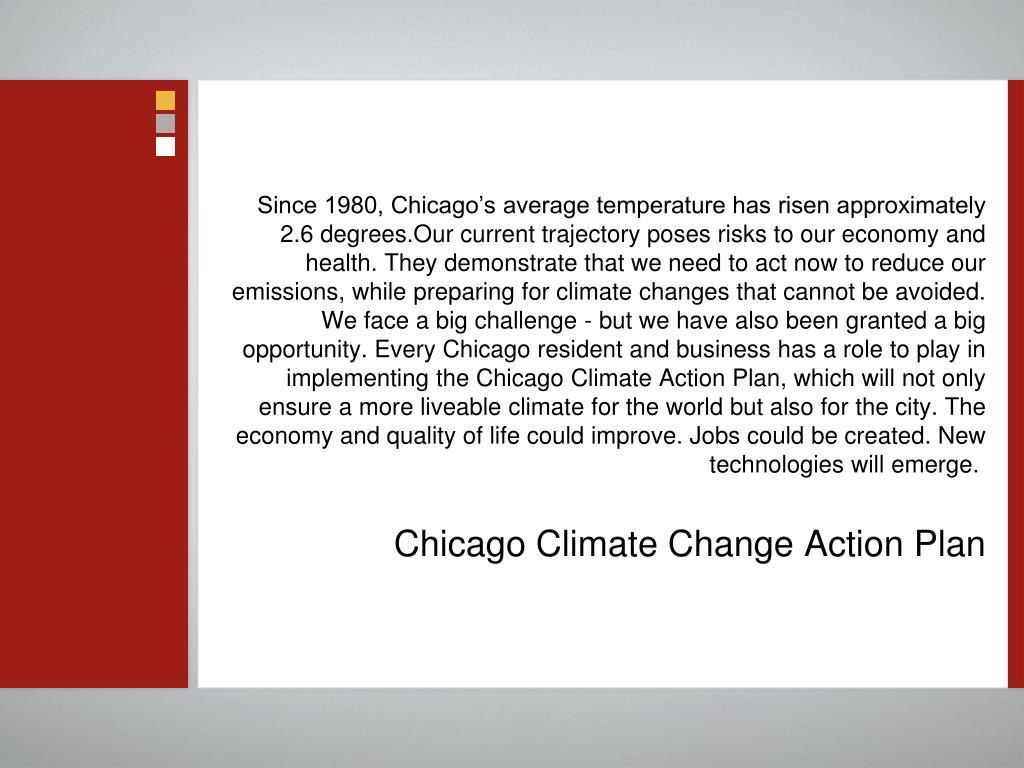 Since 1980, Chicago's average temperature has risen approximately 2.6 degrees.Our current trajectory poses risks to our economy and health. They demonstrate that we need to act now to reduce our emissions, while preparing for climate changes that cannot be avoided. We face a big challenge - but we have also been granted a big opportunity. Every Chicago resident and business has a role to play in implementing the Chicago Climate Action Plan, which will not only ensure a more liveable climate for the world but also for the city. The economy and quality of life could improve. Jobs could be created. New technologies will emerge.