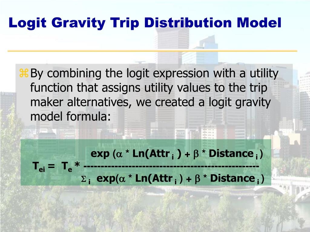 By combining the logit expression with a utility function that assigns utility values to the trip maker alternatives, we created a logit gravity model formula: