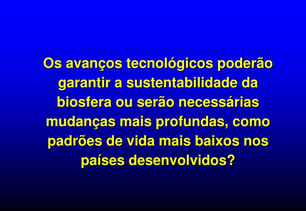 Os avanços tecnológicos poderão garantir a sustentabilidade da biosfera ou serão necessárias mudanças mais profundas, como padrões de vida mais baixos nos países desenvolvidos?