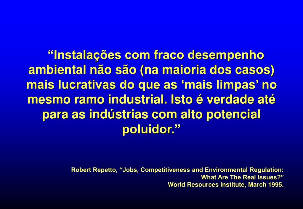 """""""Instalações com fraco desempenho ambiental não são (na maioria dos casos) mais lucrativas do que as 'mais limpas' no mesmo ramo industrial. Isto é verdade até para as indústrias com alto potencial poluidor."""""""