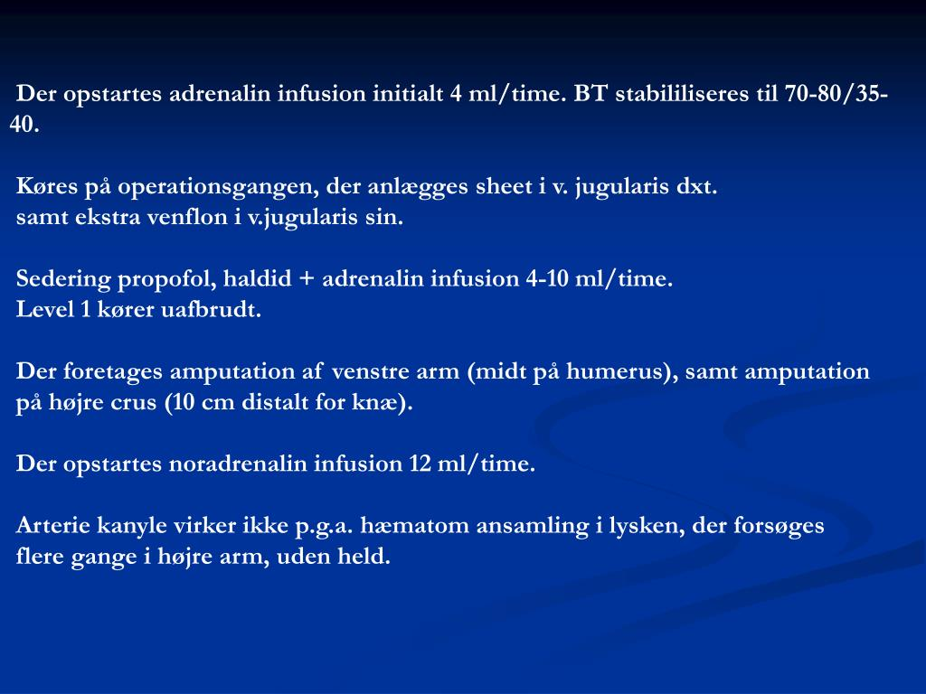 Der opstartes adrenalin infusion initialt 4 ml/time. BT stabililiseres til 70-80/35-40.
