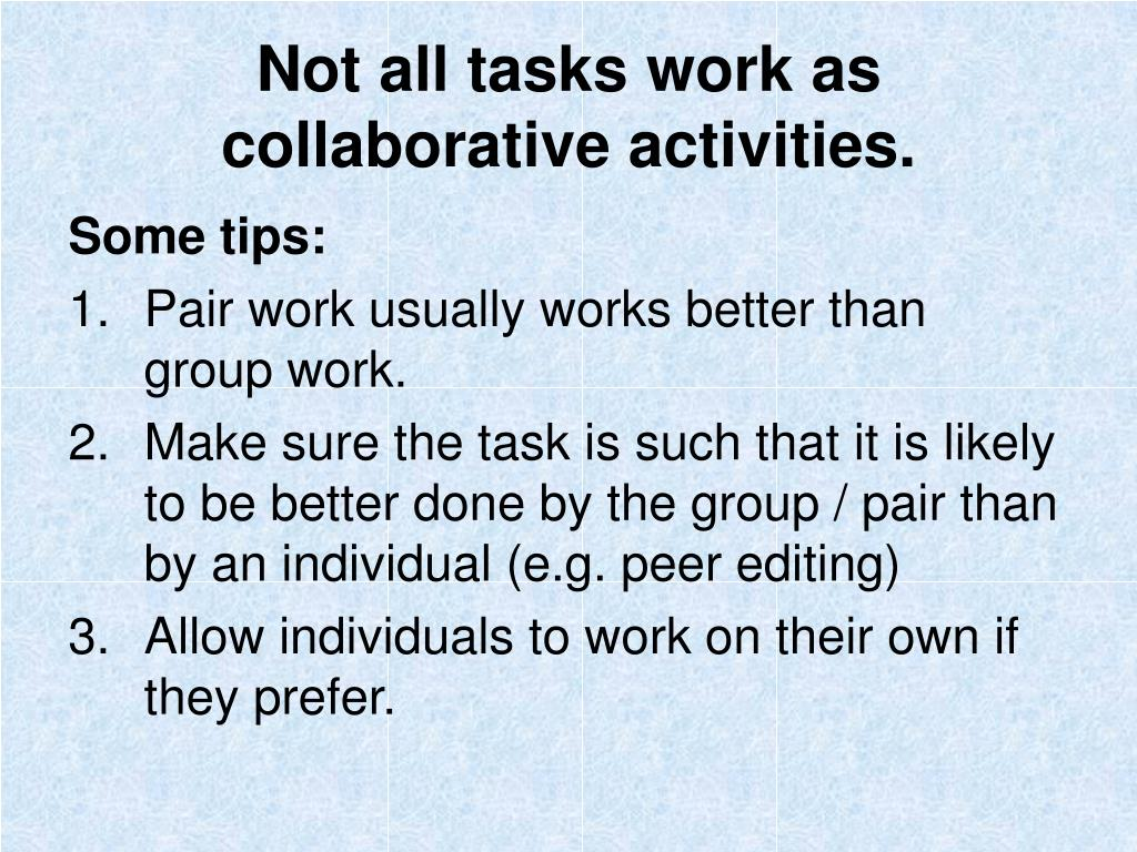 Not all tasks work as collaborative activities.