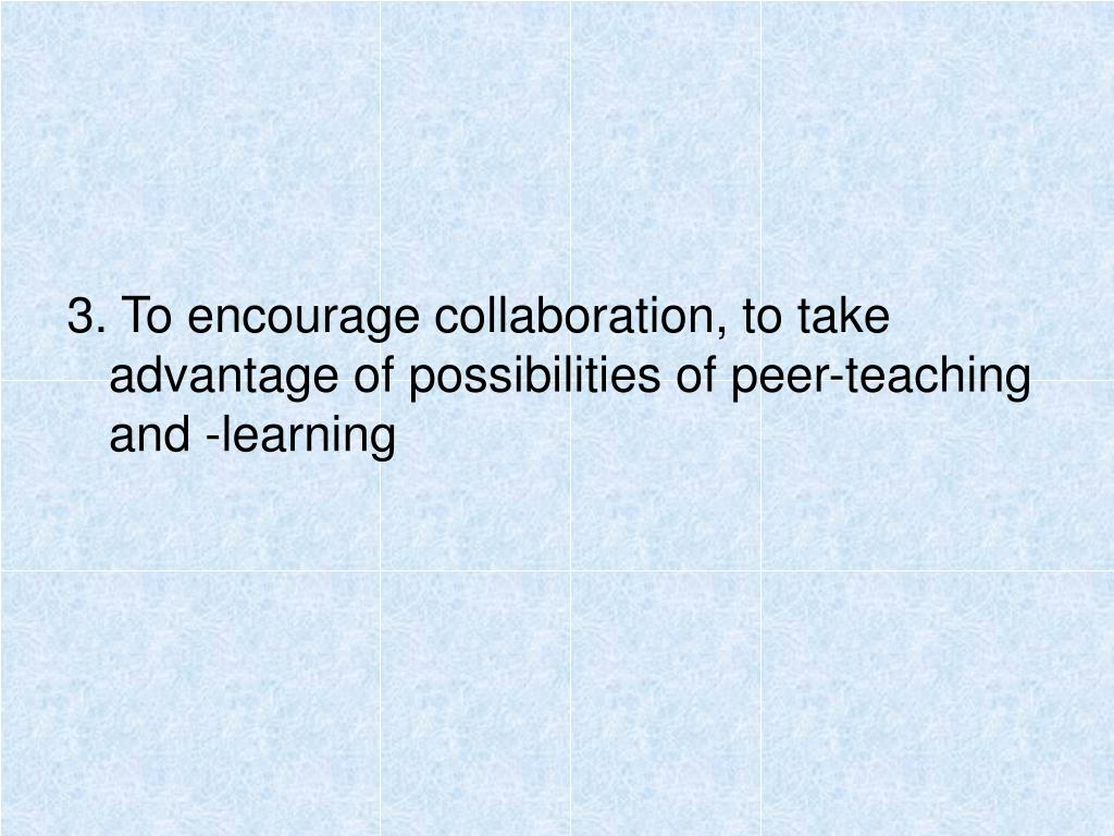 3. To encourage collaboration, to take advantage of possibilities of peer-teaching and -learning