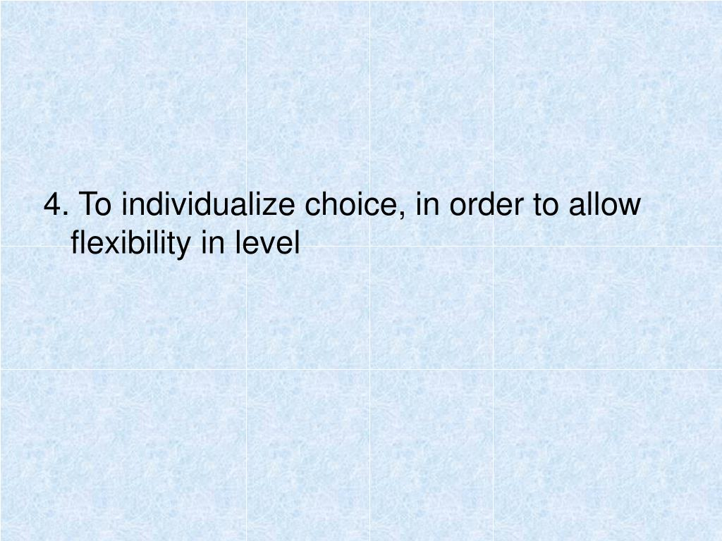 4. To individualize choice, in order to allow flexibility in level