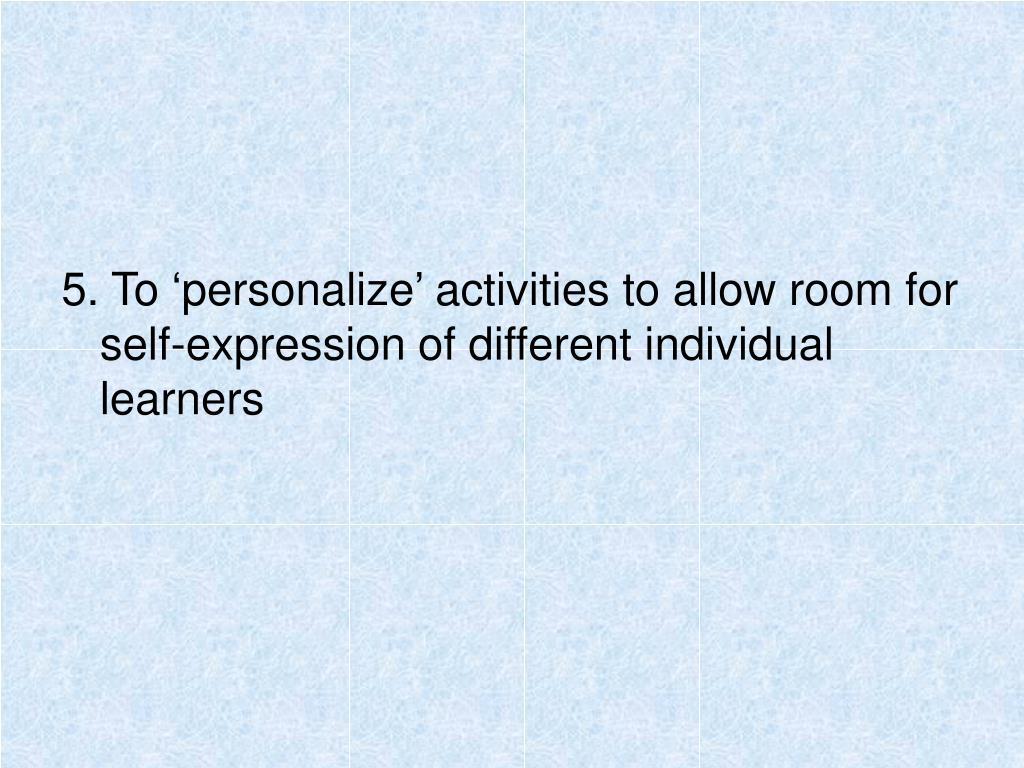 5. To 'personalize' activities to allow room for self-expression of different individual learners