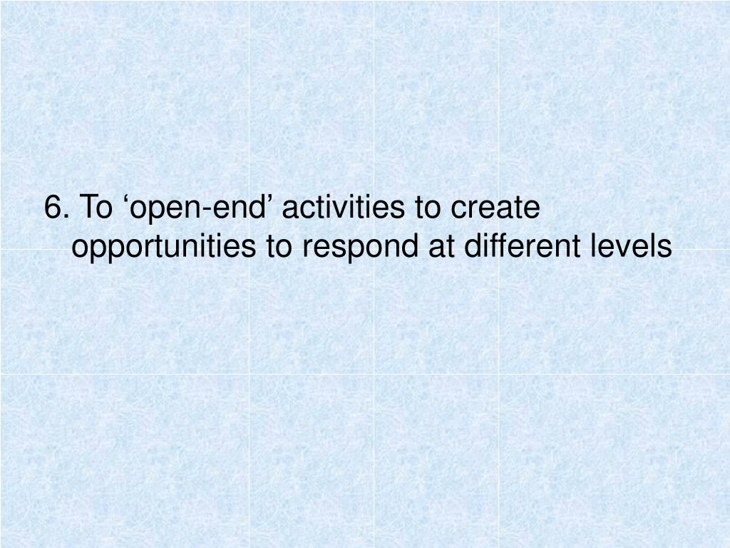 6. To 'open-end' activities to create opportunities to respond at different levels