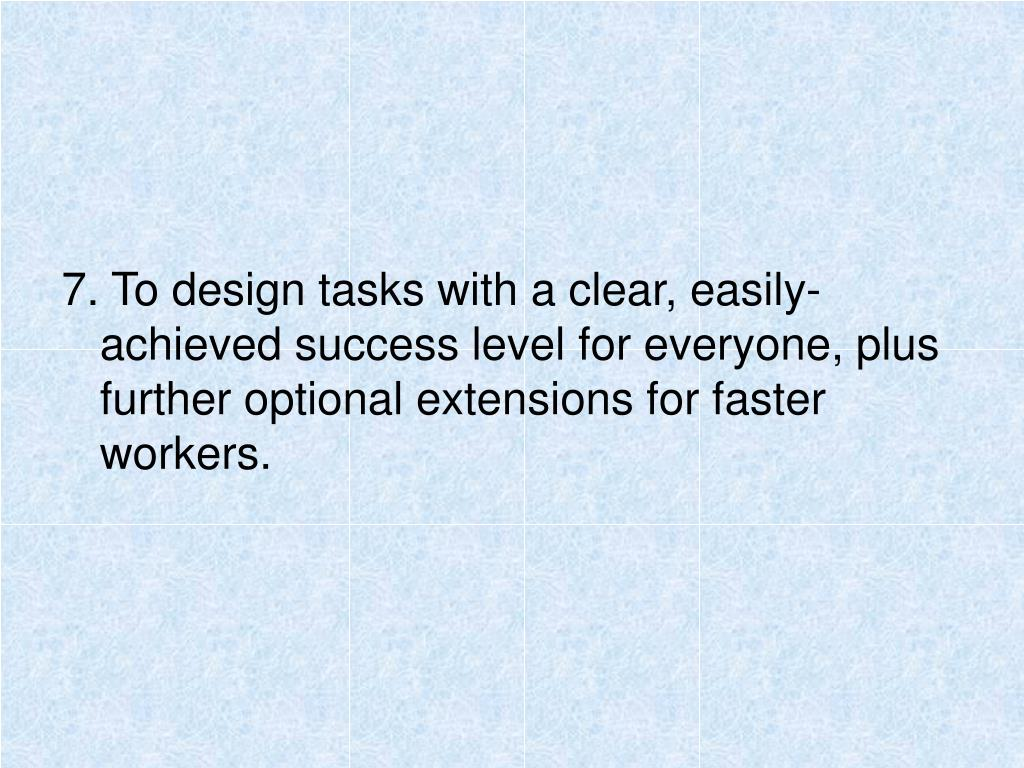7. To design tasks with a clear, easily-achieved success level for everyone, plus further optional extensions for faster workers.
