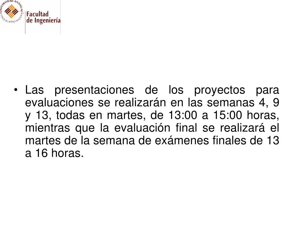 Las presentaciones de los proyectos para evaluaciones se realizarán en las semanas 4, 9 y 13, todas en martes, de 13:00 a 15:00 horas, mientras que la evaluación final se realizará el martes de la semana de exámenes finales de 13 a 16 horas.