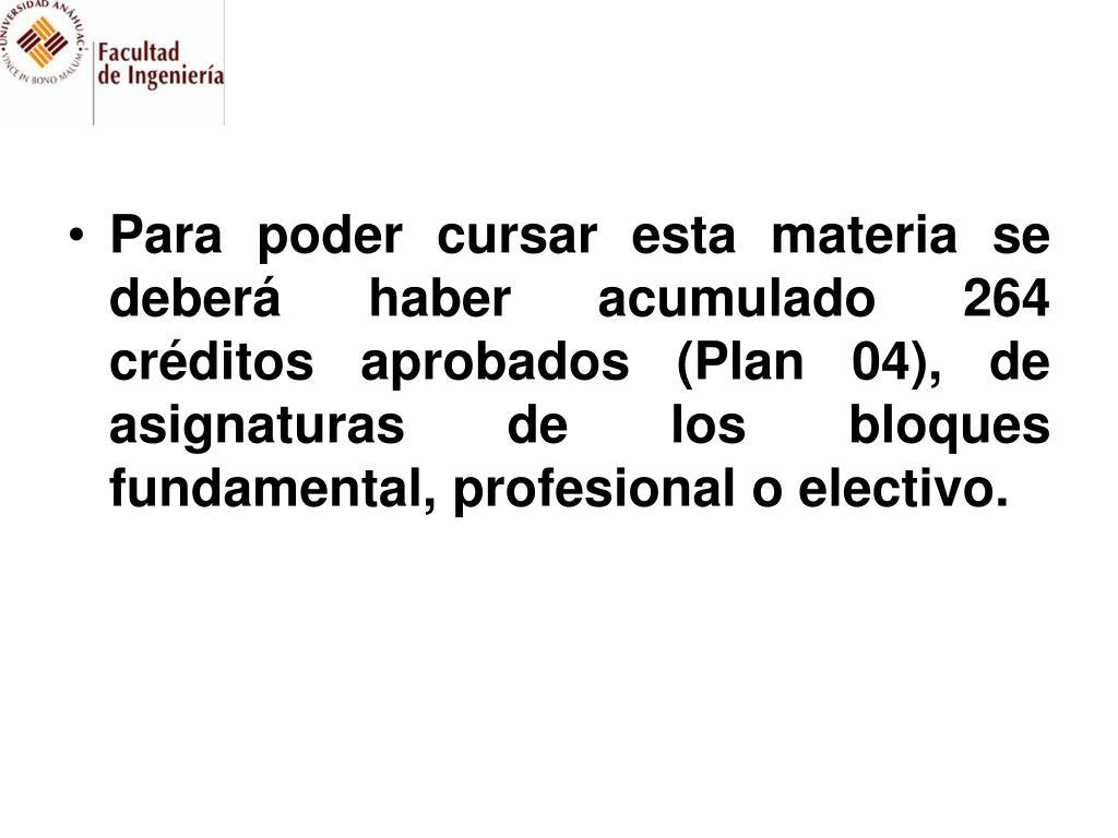 Para poder cursar esta materia se deberá haber acumulado 264 créditos aprobados (Plan 04), de asignaturas de los bloques fundamental, profesional o electivo.