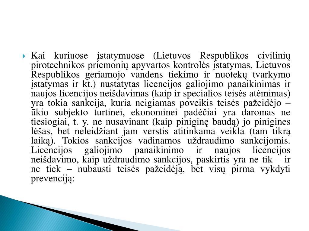 Kai kuriuose įstatymuose (Lietuvos Respublikos civilinių pirotechnikos priemonių apyvartos kontrolės įstatymas, Lietuvos Respublikos geriamojo vandens tiekimo ir nuotekų tvarkymo įstatymas ir kt.) nustatytas licencijos galiojimo panaikinimas ir naujos licencijos neišdavimas (kaip ir specialios teisės atėmimas) yra tokia sankcija, kuria neigiamas poveikis teisės pažeidėjo – ūkio subjekto turtinei, ekonominei padėčiai yra daromas ne tiesiogiai, t. y. ne nusavinant (kaip piniginę baudą) jo pinigines lėšas, bet neleidžiant jam verstis atitinkama veikla (tam tikrą laiką). Tokios sankcijos vadinamos uždraudimo sankcijomis. Licencijos galiojimo panaikinimo ir naujos licencijos neišdavimo, kaip uždraudimo sankcijos, paskirtis yra ne tik – ir ne tiek – nubausti teisės pažeidėją, bet visų pirma vykdyti prevenciją: