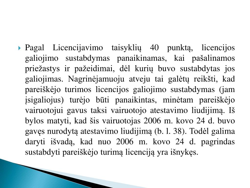 Pagal Licencijavimo taisyklių 40 punktą, licencijos galiojimo sustabdymas panaikinamas, kai pašalinamos priežastys ir pažeidimai, dėl kurių buvo sustabdytas jos galiojimas. Nagrinėjamuoju atveju tai galėtų reikšti, kad pareiškėjo turimos licencijos galiojimo sustabdymas (jam įsigaliojus) turėjo būti panaikintas, minėtam pareiškėjo vairuotojui gavus taksi vairuotojo atestavimo liudijimą. Iš bylos matyti, kad šis vairuotojas 2006 m. kovo 24 d. buvo gavęs nurodytą atestavimo liudijimą (b. l. 38). Todėl galima daryti išvadą, kad nuo 2006 m. kovo 24 d. pagrindas sustabdyti pareiškėjo turimą licenciją yra išnykęs.