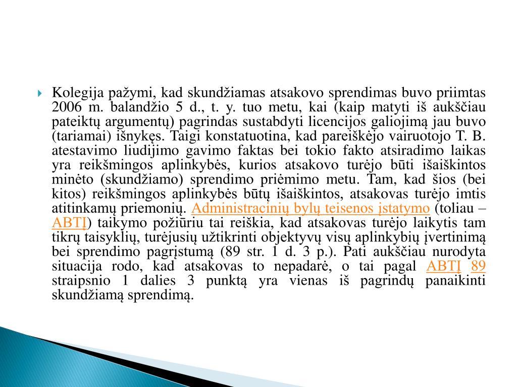 Kolegija pažymi, kad skundžiamas atsakovo sprendimas buvo priimtas 2006 m. balandžio 5 d., t. y. tuo metu, kai (kaip matyti iš aukščiau pateiktų argumentų) pagrindas sustabdyti licencijos galiojimą jau buvo (tariamai) išnykęs. Taigi konstatuotina, kad pareiškėjo vairuotojo T. B. atestavimo liudijimo gavimo faktas bei tokio fakto atsiradimo laikas yra reikšmingos aplinkybės, kurios atsakovo turėjo būti išaiškintos minėto (skundžiamo) sprendimo priėmimo metu. Tam, kad šios (bei kitos) reikšmingos aplinkybės būtų išaiškintos, atsakovas turėjo imtis atitinkamų priemonių.