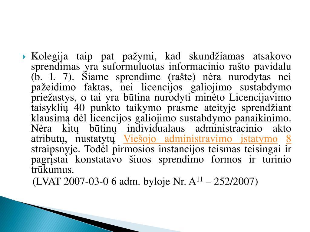 Kolegija taip pat pažymi, kad skundžiamas atsakovo sprendimas yra suformuluotas informacinio rašto pavidalu (b. l. 7). Šiame sprendime (rašte) nėra nurodytas nei pažeidimo faktas, nei licencijos galiojimo sustabdymo priežastys, o tai yra būtina nurodyti minėto Licencijavimo taisyklių 40 punkto taikymo prasme ateityje sprendžiant klausimą dėl licencijos galiojimo sustabdymo panaikinimo. Nėra kitų būtinų individualaus administracinio akto atributų, nustatytų