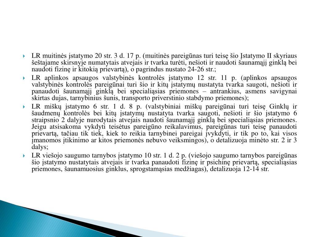 LR muitinės įstatymo 20 str. 3 d. 17 p. (muitinės pareigūnas turi teisę šio Įstatymo II skyriaus šeštajame skirsnyje numatytais atvejais ir tvarka turėti, nešioti ir naudoti šaunamąjį ginklą bei naudoti fizinę ir kitokią prievartą), o pagrindus nustato 24-26 str.;