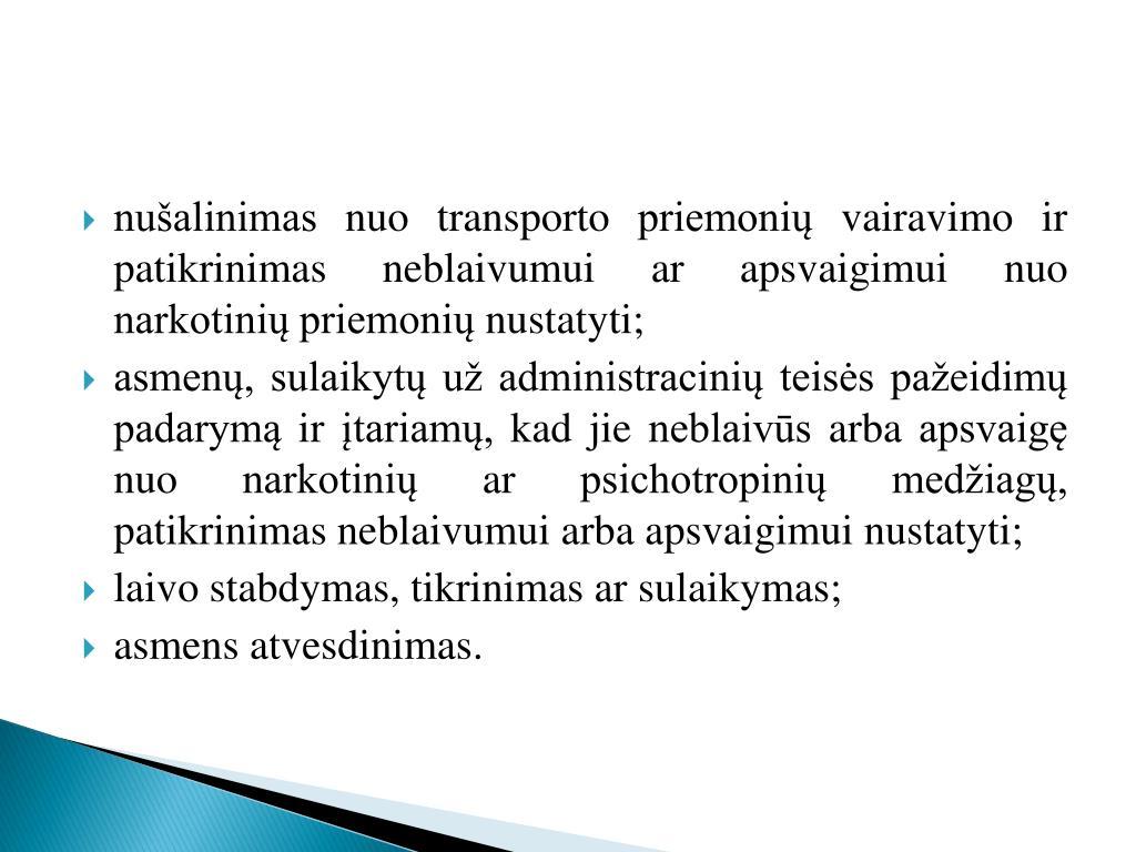nušalinimas nuo transporto priemonių vairavimo ir patikrinimas neblaivumui ar apsvaigimui nuo narkotinių priemonių nustatyti;