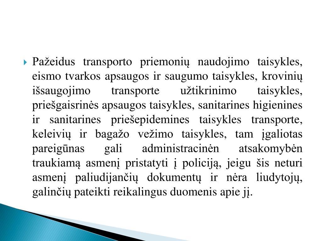 Pažeidus transporto priemonių naudojimo taisykles, eismo tvarkos apsaugos ir saugumo taisykles, krovinių išsaugojimo transporte užtikrinimo taisykles, priešgaisrinės apsaugos taisykles, sanitarines higienines ir sanitarines
