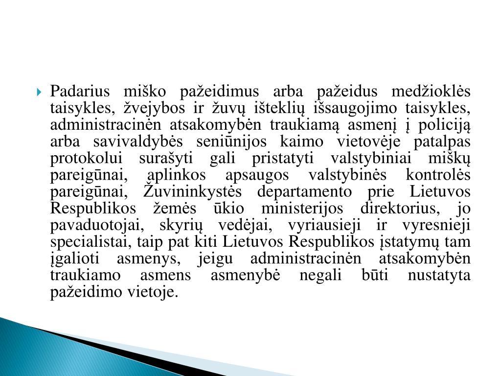 Padarius miško pažeidimus arba pažeidus medžioklės taisykles, žvejybos ir žuvų išteklių išsaugojimo taisykles, administracinėn atsakomybėn traukiamą asmenį į policiją arba savivaldybės seniūnijos kaimo vietovėje patalpas protokolui surašyti gali pristatyti valstybiniai miškų pareigūnai, aplinkos apsaugos valstybinės kontrolės pareigūnai, Žuvininkystės departamento prie Lietuvos Respublikos žemės ūkio ministerijos direktorius, jo pavaduotojai, skyrių vedėjai, vyriausieji ir vyresnieji specialistai, taip pat kiti Lietuvos Respublikos įstatymų tam įgalioti asmenys, jeigu administracinėn atsakomybėn traukiamo asmens asmenybė negali būti nustatyta pažeidimo vietoje.