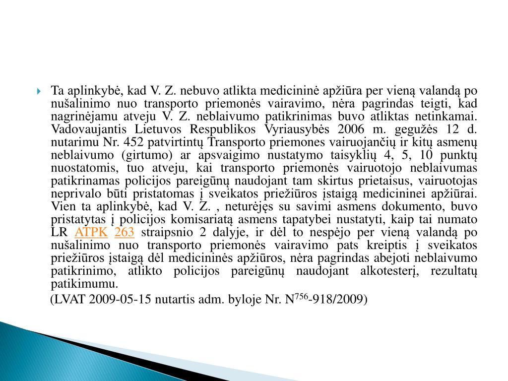 Ta aplinkybė, kad V. Z. nebuvo atlikta medicininė apžiūra per vieną valandą po nušalinimo nuo transporto priemonės vairavimo, nėra pagrindas teigti, kad nagrinėjamu atveju V. Z. neblaivumo patikrinimas buvo atliktas netinkamai. Vadovaujantis Lietuvos Respublikos Vyriausybės 2006 m. gegužės 12 d. nutarimu Nr. 452 patvirtintų Transporto priemones vairuojančių ir kitų asmenų neblaivumo (girtumo) ar apsvaigimo nustatymo taisyklių 4, 5, 10 punktų nuostatomis, tuo atveju, kai transporto priemonės vairuotojo neblaivumas patikrinamas policijos pareigūnų naudojant tam skirtus prietaisus, vairuotojas neprivalo būti pristatomas į sveikatos priežiūros įstaigą medicininei apžiūrai. Vien ta aplinkybė, kad V. Z. , neturėjęs su savimi asmens dokumento, buvo pristatytas į policijos komisariatą asmens tapatybei nustatyti, kaip tai numato LR