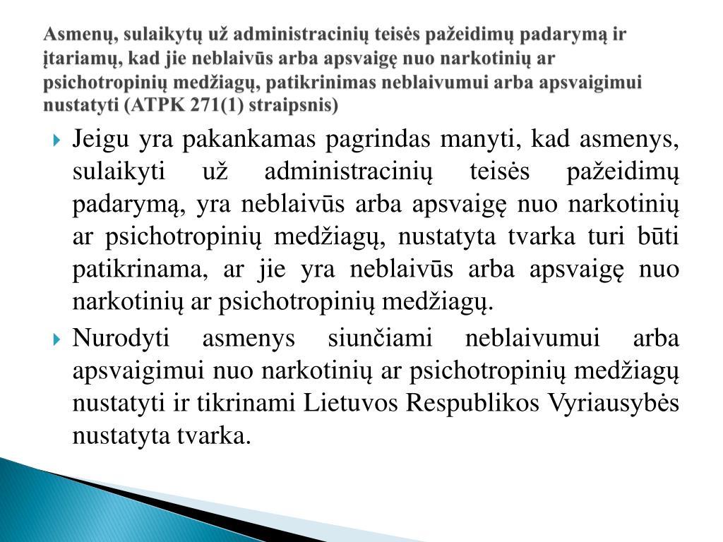 Asmenų, sulaikytų už administracinių teisės pažeidimų padarymą ir įtariamų, kad jie neblaivūs arba apsvaigę nuo narkotinių ar psichotropinių medžiagų, patikrinimas neblaivumui arba apsvaigimui nustatyti (ATPK 271(1) straipsnis)