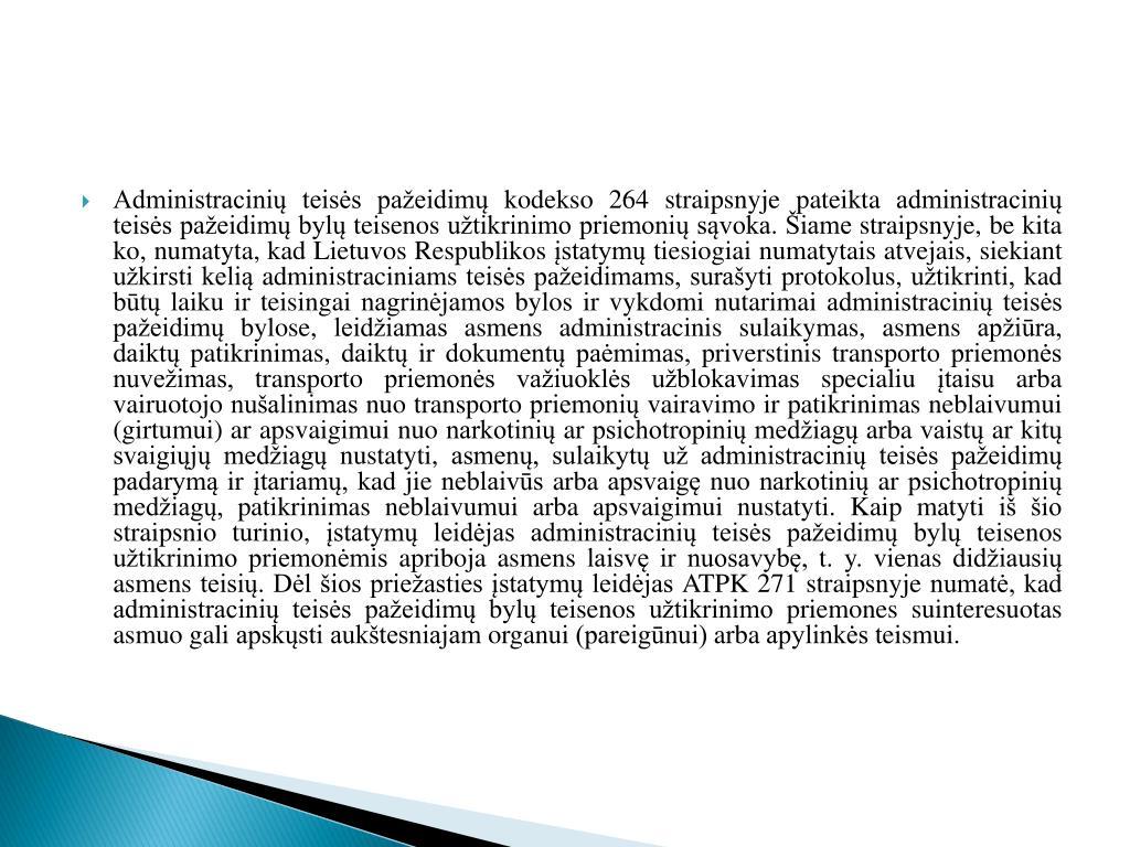 Administracinių teisės pažeidimų kodekso 264 straipsnyje pateikta administracinių teisės pažeidimų bylų teisenos užtikrinimo priemonių sąvoka. Šiame straipsnyje, be kita ko, numatyta, kad Lietuvos Respublikos įstatymų tiesiogiai numatytais atvejais, siekiant užkirsti kelią administraciniams teisės pažeidimams, surašyti protokolus, užtikrinti, kad būtų laiku ir teisingai nagrinėjamos bylos ir vykdomi nutarimai administracinių teisės pažeidimų bylose, leidžiamas asmens administracinis sulaikymas, asmens apžiūra, daiktų patikrinimas, daiktų ir dokumentų paėmimas, priverstinis transporto priemonės nuvežimas, transporto priemonės važiuoklės užblokavimas specialiu įtaisu arba vairuotojo nušalinimas nuo transporto priemonių vairavimo ir patikrinimas neblaivumui (girtumui) ar apsvaigimui nuo narkotinių ar psichotropinių medžiagų arba vaistų ar kitų svaigiųjų medžiagų nustatyti, asmenų, sulaikytų už administracinių teisės pažeidimų padarymą ir įtariamų, kad jie neblaivūs arba apsvaigę nuo narkotinių ar psichotropinių medžiagų, patikrinimas neblaivumui arba apsvaigimui nustatyti. Kaip matyti iš šio straipsnio turinio, įstatymų leidėjas administracinių teisės pažeidimų bylų teisenos užtikrinimo priemonėmis apriboja asmens laisvę ir nuosavybę, t. y. vienas didžiausių asmens teisių. Dėl šios priežasties įstatymų leidėjas ATPK 271 straipsnyje numatė, kad administracinių teisės pažeidimų bylų teisenos užtikrinimo priemones suinteresuotas asmuo gali apskųsti aukštesniajam organui (pareigūnui) arba apylinkės teismui.