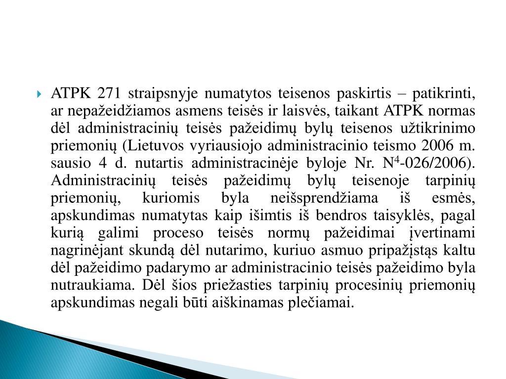 ATPK 271 straipsnyje numatytos teisenos paskirtis – patikrinti, ar nepažeidžiamos asmens teisės ir laisvės, taikant ATPK normas dėl administracinių teisės pažeidimų bylų teisenos užtikrinimo priemonių (Lietuvos vyriausiojo administracinio teismo 2006 m. sausio 4 d. nutartis administracinėje byloje Nr. N