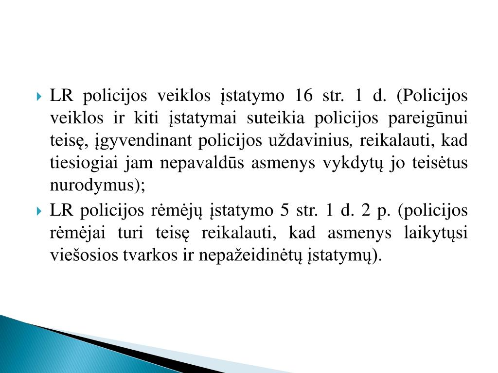 LR policijos veiklos įstatymo 16 str. 1 d. (Policijos veiklos ir kiti įstatymai suteikia policijos pareigūnui teisę, įgyvendinant policijos uždavinius