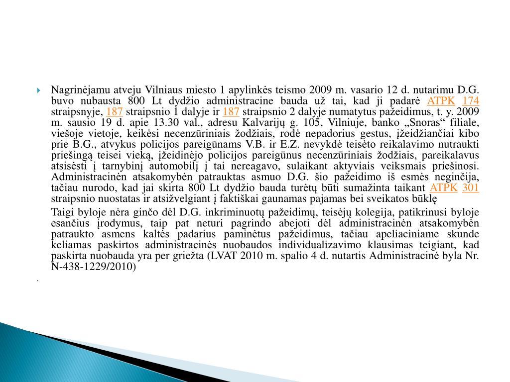 Nagrinėjamu atveju Vilniaus miesto 1 apylinkės teismo 2009 m. vasario 12 d. nutarimu D.G. buvo nubausta 800 Lt dydžio administracine bauda už tai, kad ji padarė