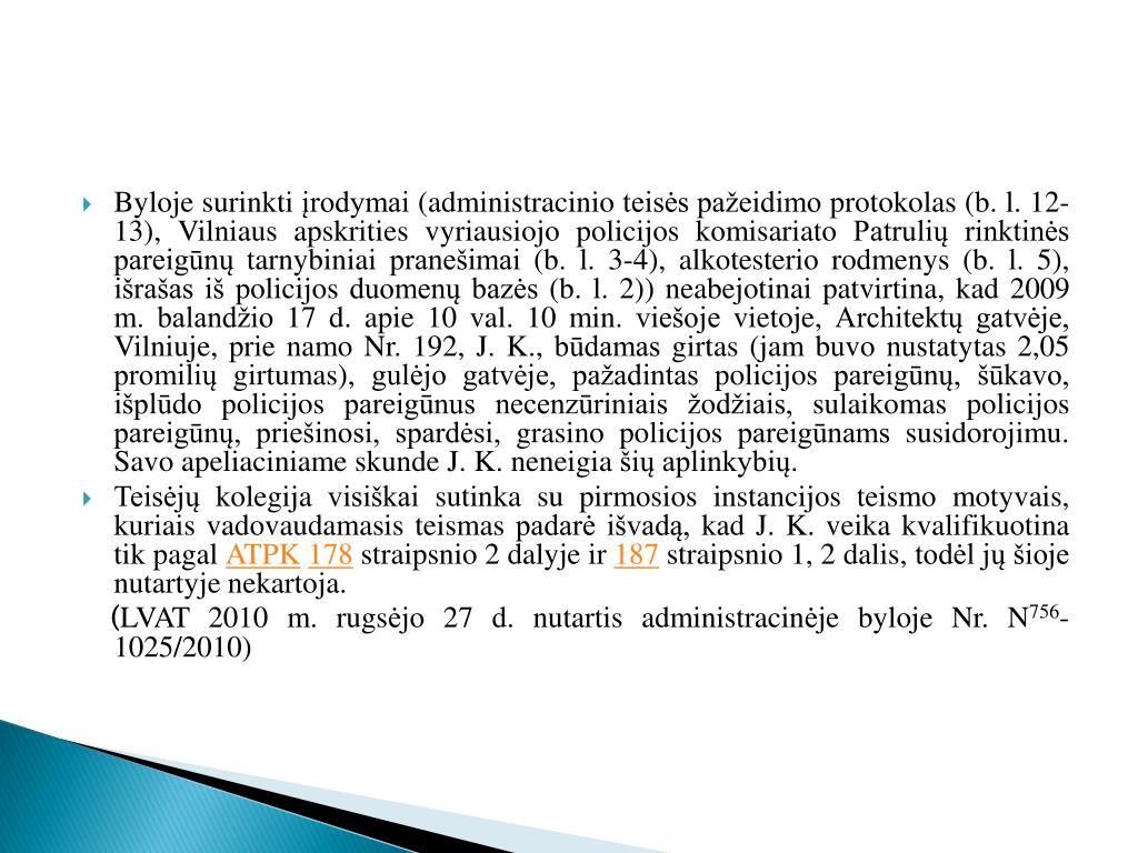 Byloje surinkti įrodymai (administracinio teisės pažeidimo protokolas (b. l. 12-13), Vilniaus apskrities vyriausiojo policijos komisariato Patrulių rinktinės pareigūnų tarnybiniai pranešimai (b. l. 3-4), alkotesterio rodmenys (b. l. 5), išrašas iš policijos duomenų bazės (b. l. 2)) neabejotinai patvirtina, kad 2009 m. balandžio 17 d. apie 10 val. 10 min. viešoje vietoje, Architektų gatvėje, Vilniuje, prie namo Nr. 192, J. K., būdamas girtas (jam buvo nustatytas 2,05 promilių girtumas), gulėjo gatvėje, pažadintas policijos pareigūnų, šūkavo, išplūdo policijos pareigūnus necenzūriniais žodžiais, sulaikomas policijos pareigūnų, priešinosi, spardėsi, grasino policijos pareigūnams susidorojimu. Savo apeliaciniame skunde J. K. neneigia šių aplinkybių.