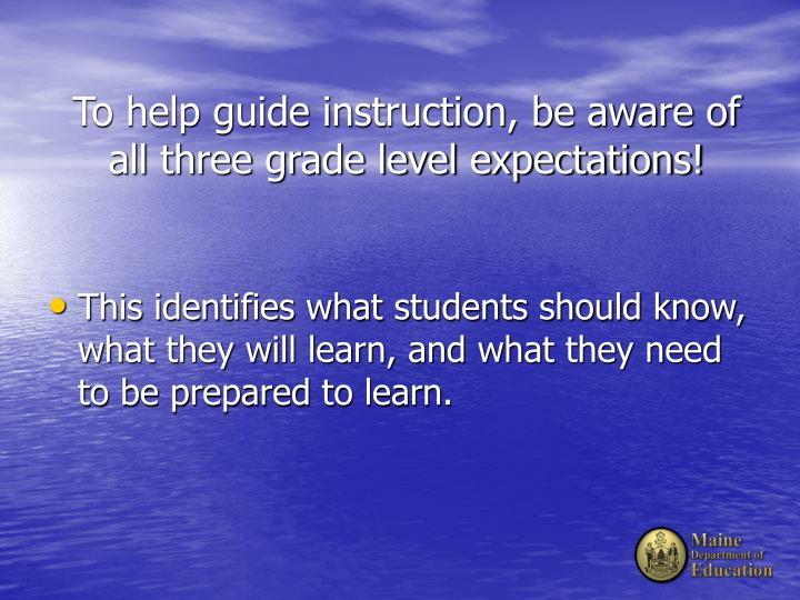 To help guide instruction be aware of all three grade level expectations