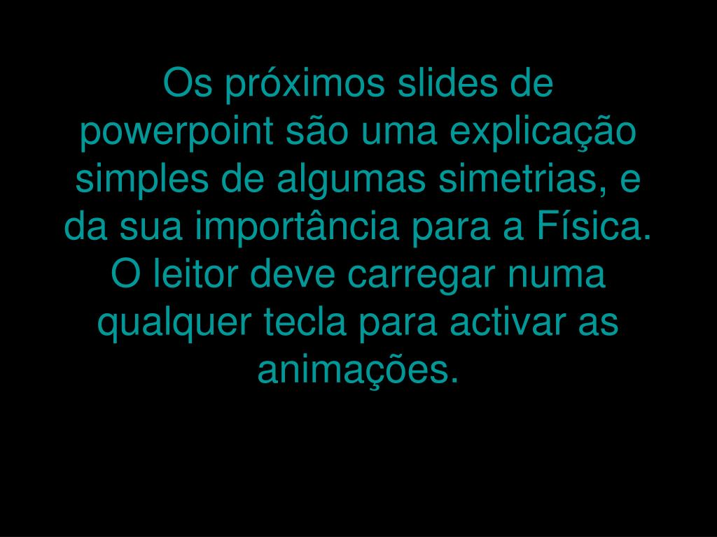 Os próximos slides de powerpoint são uma explicação simples de algumas simetrias, e da sua importância para a Física. O leitor deve carregar numa qualquer tecla para activar as animações.