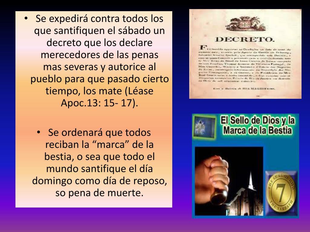Se expedirá contra todos los que santifiquen el sábado un decreto que los declare merecedores de las penas mas severas y autorice al pueblo para que pasado cierto tiempo, los mate (Léase Apoc.13: 15- 17).