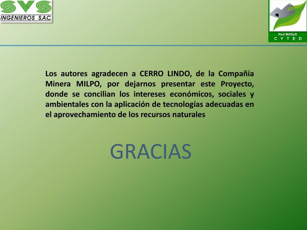 Los autores agradecen a CERRO LINDO, de la Compañía Minera MILPO, por dejarnos presentar este Proyecto, donde se concilian los intereses económicos, sociales y ambientales con la aplicación de tecnologías adecuadas en el aprovechamiento de los recursos naturales