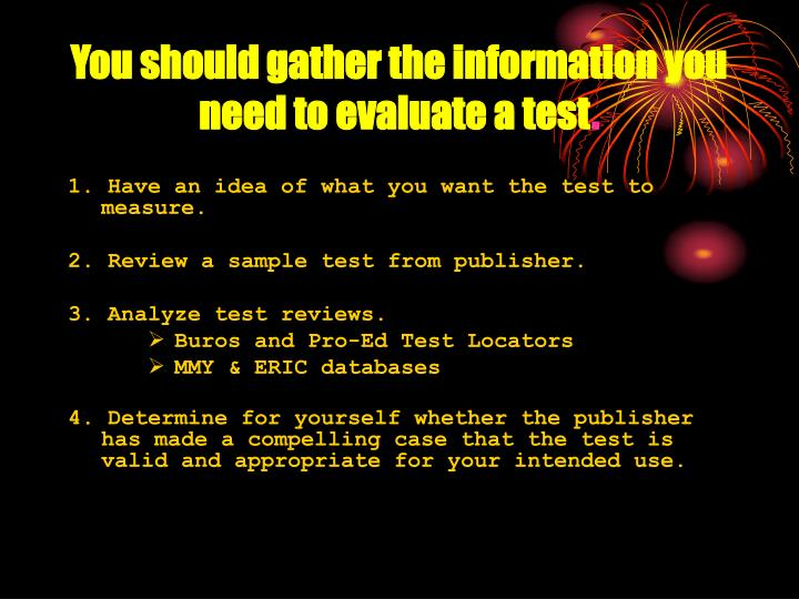 You should gather the information you need to evaluate a test
