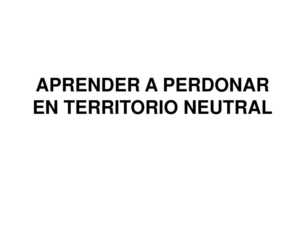 APRENDER A PERDONAR EN TERRITORIO NEUTRAL