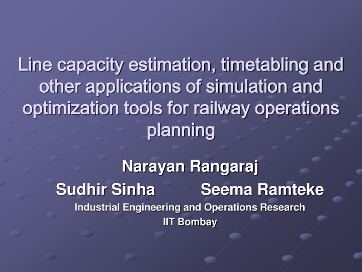 Line capacity estimation, timetabling and other applications of simulation and optimization tools fo...