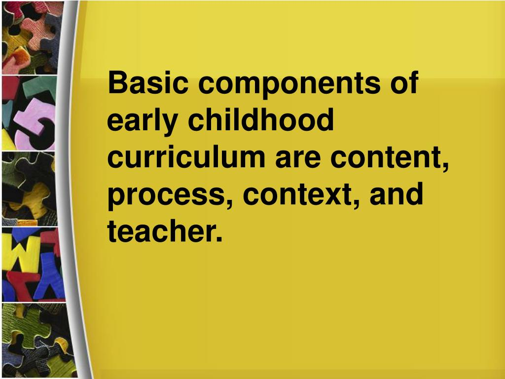 Basic components of early childhood curriculum are content, process, context, and teacher.