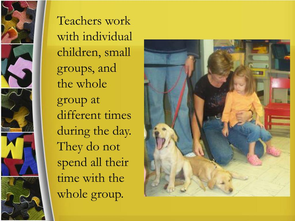 Teachers work with individual children, small groups, and the whole group at different times during the day. They do not spend all their time with the whole group.