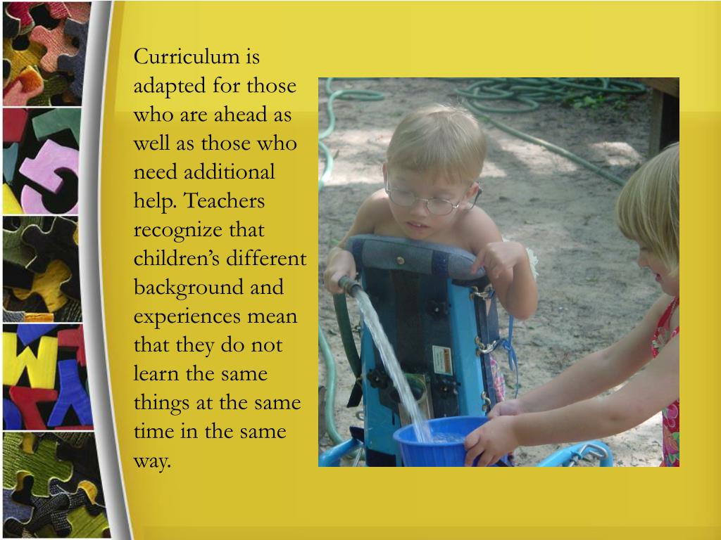 Curriculum is adapted for those who are ahead as well as those who need additional help. Teachers recognize that children's different background and experiences mean that they do not learn the same