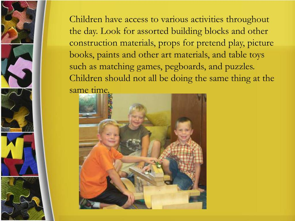 Children have access to various activities throughout the day. Look for assorted building blocks and other construction materials, props for pretend play, picture books, paints and other art materials, and table toys such as matching games, pegboards, and puzzles. Children should not all be doing the same thing at the same time.