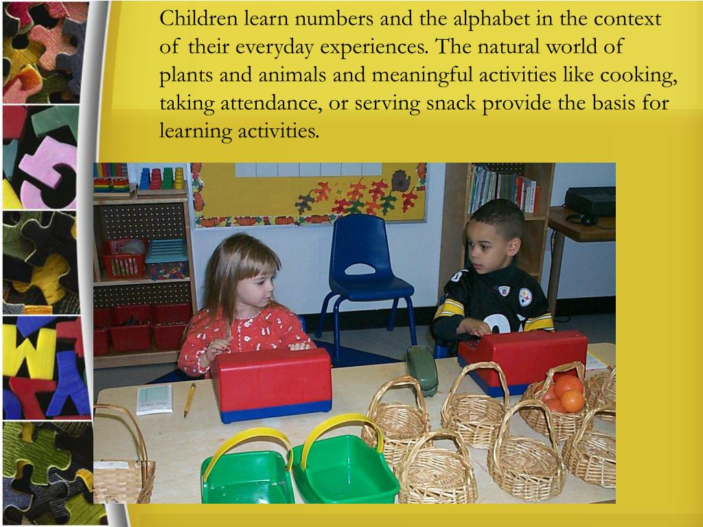 Children learn numbers and the alphabet in the context of their everyday experiences. The natural world of plants and animals and meaningful activities like cooking, taking attendance, or serving snack provide the basis for learning activities.